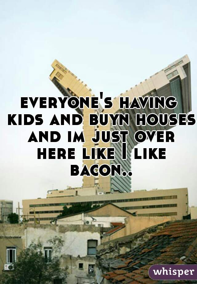 everyone's having kids and buyn houses and im just over here like I like bacon..