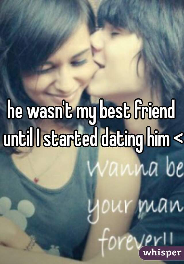 he wasn't my best friend until I started dating him <3