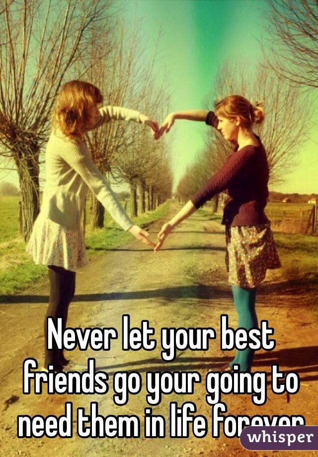 Never let your best friends go your going to need them in life forever