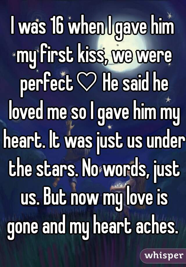 I was 16 when I gave him my first kiss, we were perfect♡ He said he loved me so I gave him my heart. It was just us under the stars. No words, just us. But now my love is gone and my heart aches.