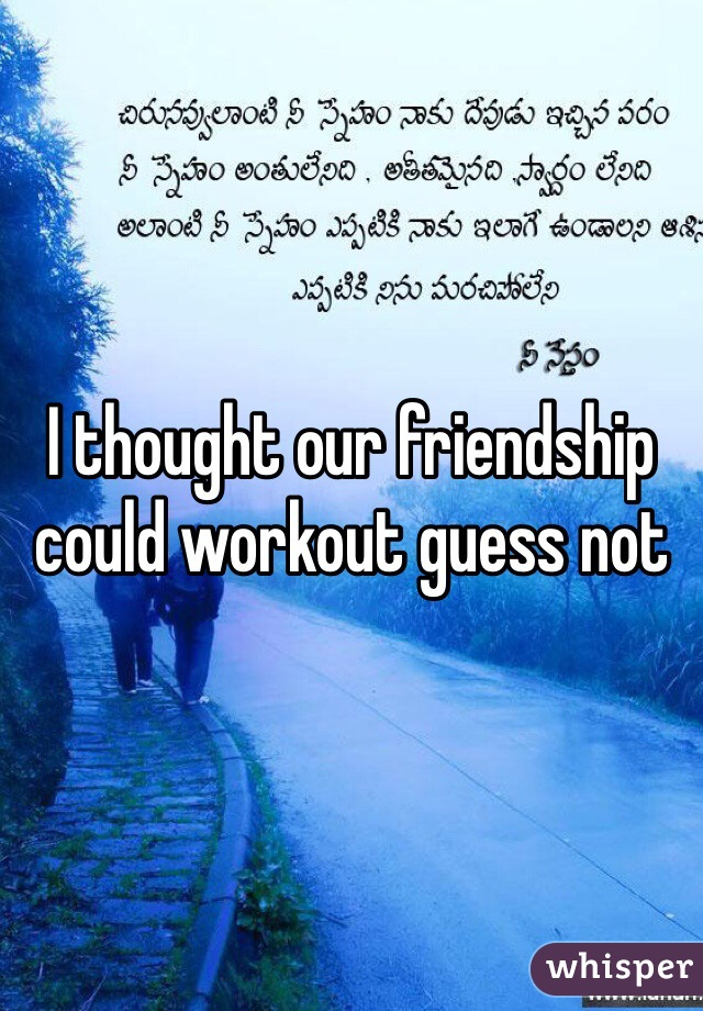 I thought our friendship could workout guess not