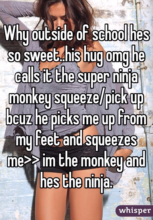 Why outside of school hes so sweet..his hug omg he calls it the super ninja monkey squeeze/pick up bcuz he picks me up from my feet and squeezes me>> im the monkey and hes the ninja.
