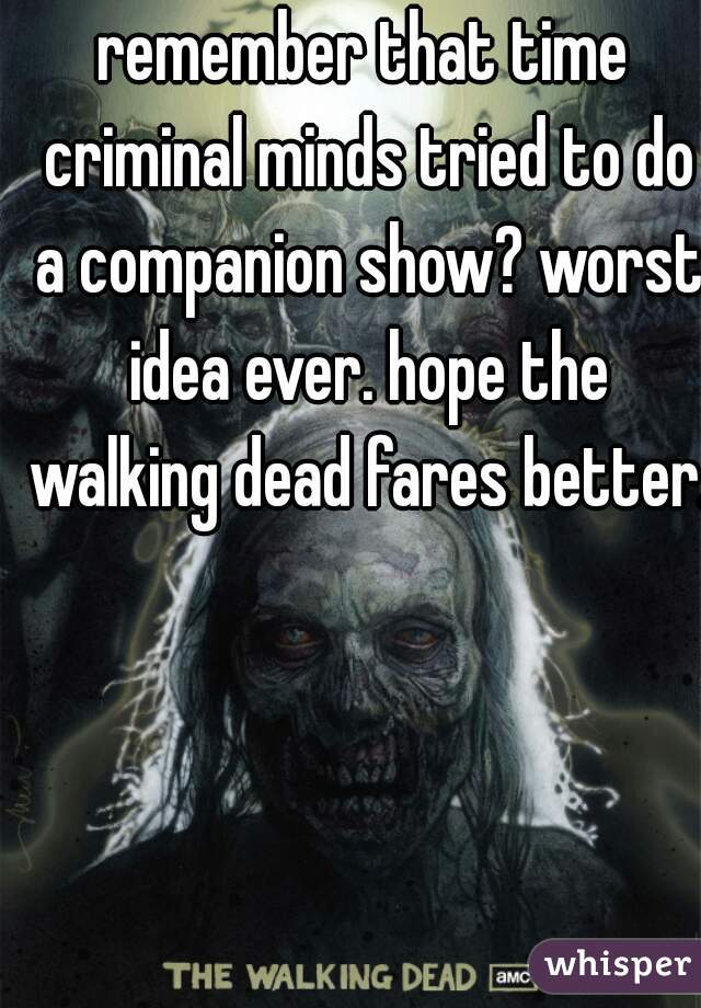 remember that time criminal minds tried to do a companion show? worst idea ever. hope the walking dead fares better.
