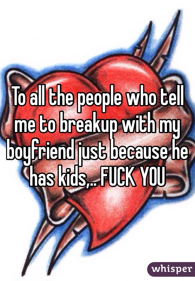 To all the people who tell me to breakup with my boyfriend just because he has kids,.. FUCK YOU