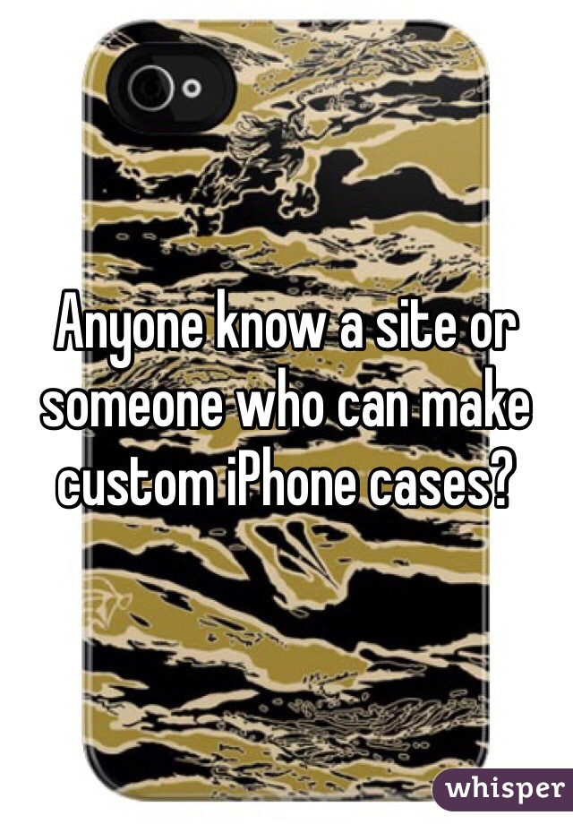 Anyone know a site or someone who can make custom iPhone cases?