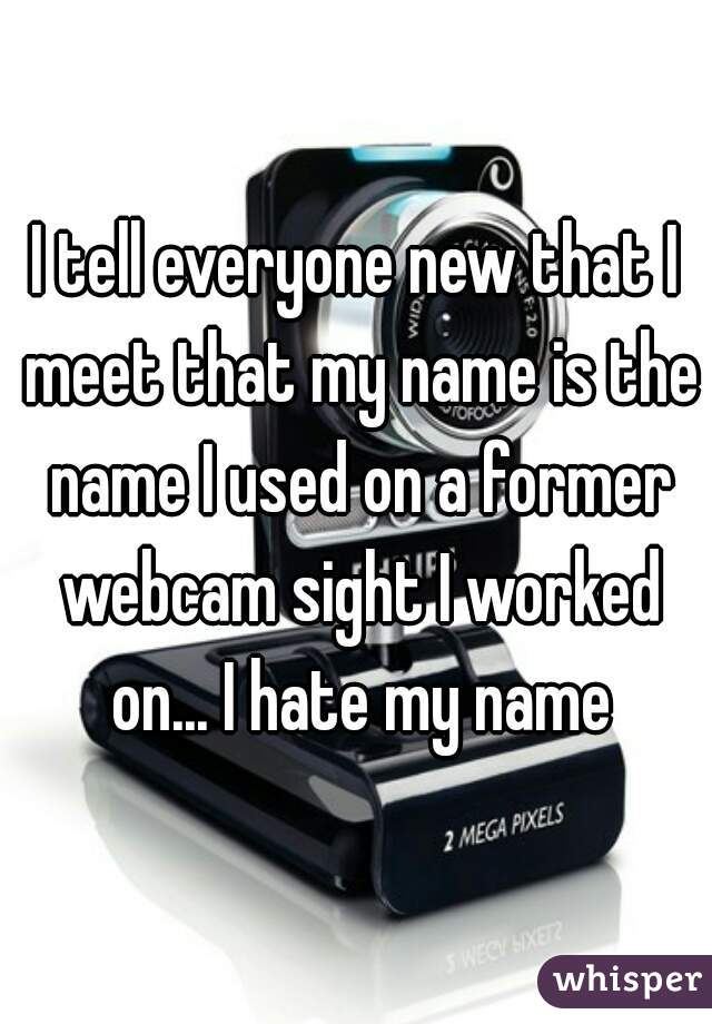 I tell everyone new that I meet that my name is the name I used on a former webcam sight I worked on... I hate my name