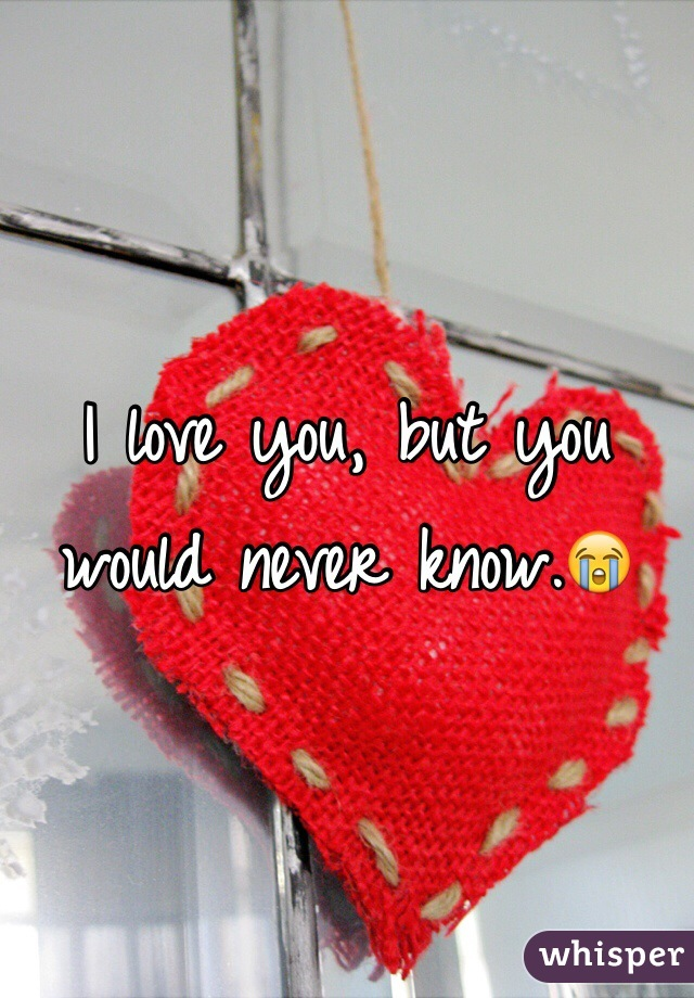 I love you, but you would never know.😭