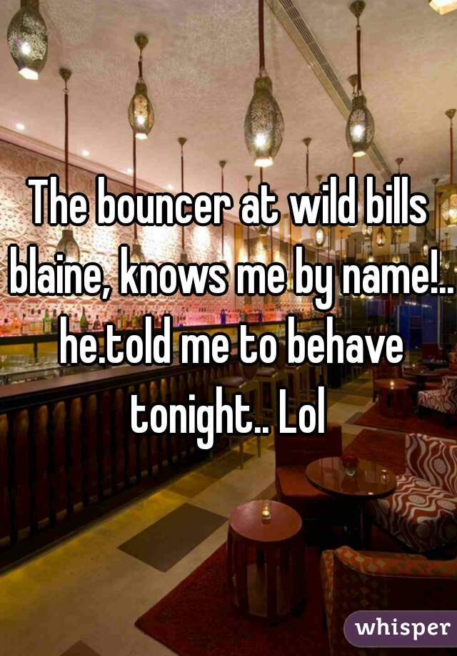The bouncer at wild bills blaine, knows me by name!.. he.told me to behave tonight.. Lol