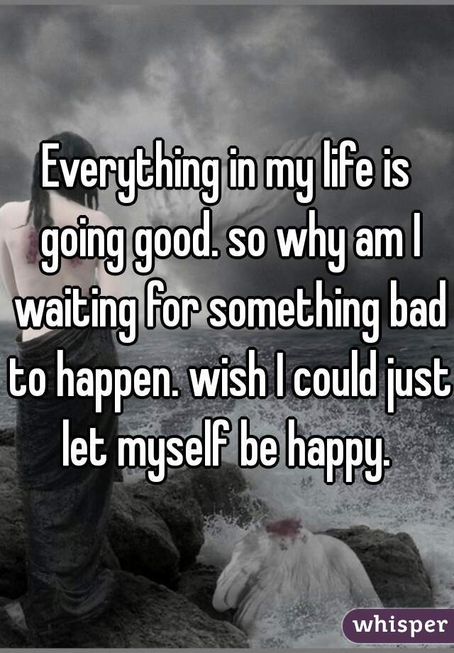 Everything in my life is going good. so why am I waiting for something bad to happen. wish I could just let myself be happy.