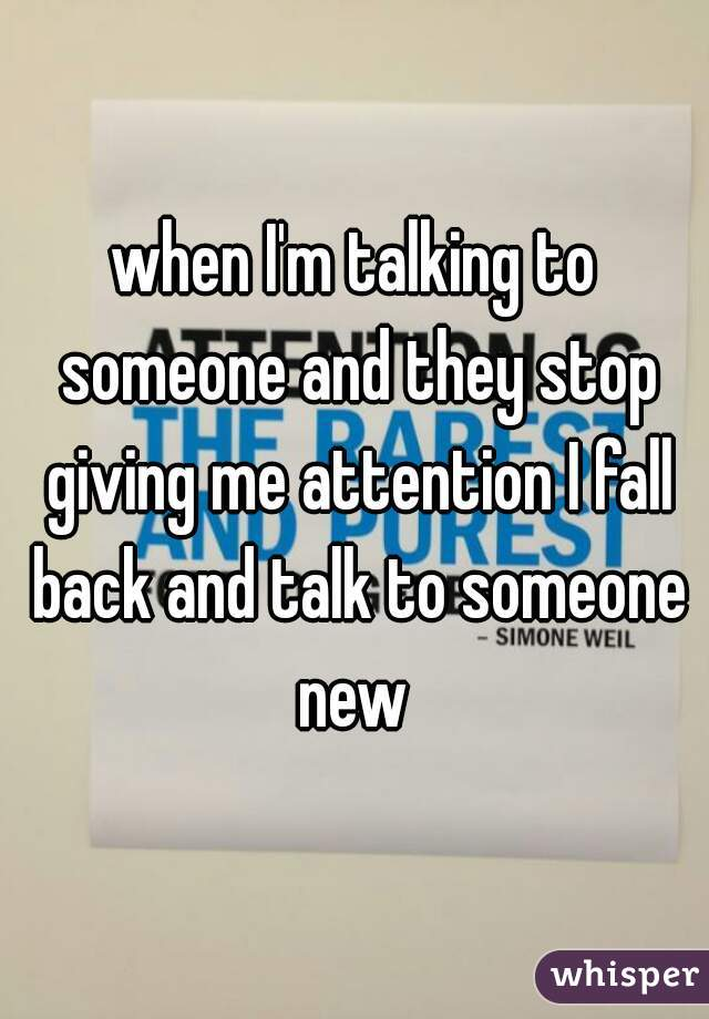 when I'm talking to someone and they stop giving me attention I fall back and talk to someone new