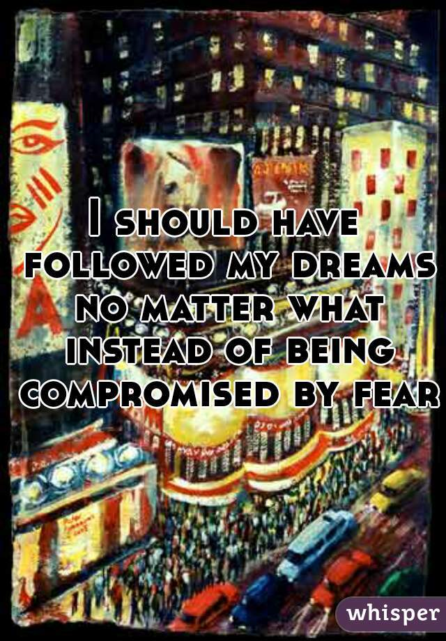 I should have followed my dreams no matter what instead of being compromised by fear