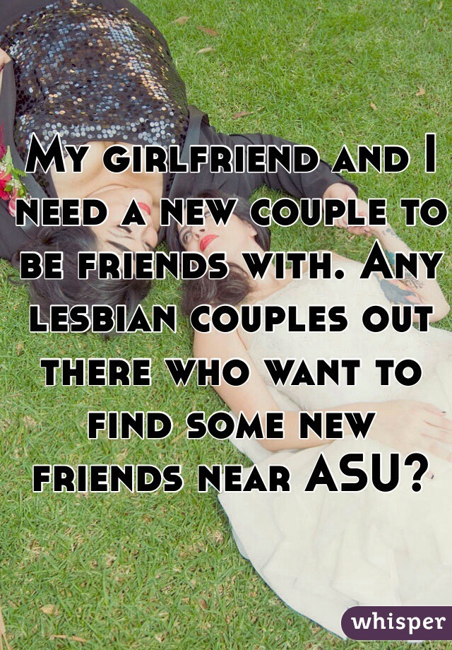 My girlfriend and I need a new couple to be friends with. Any lesbian couples out there who want to find some new friends near ASU?