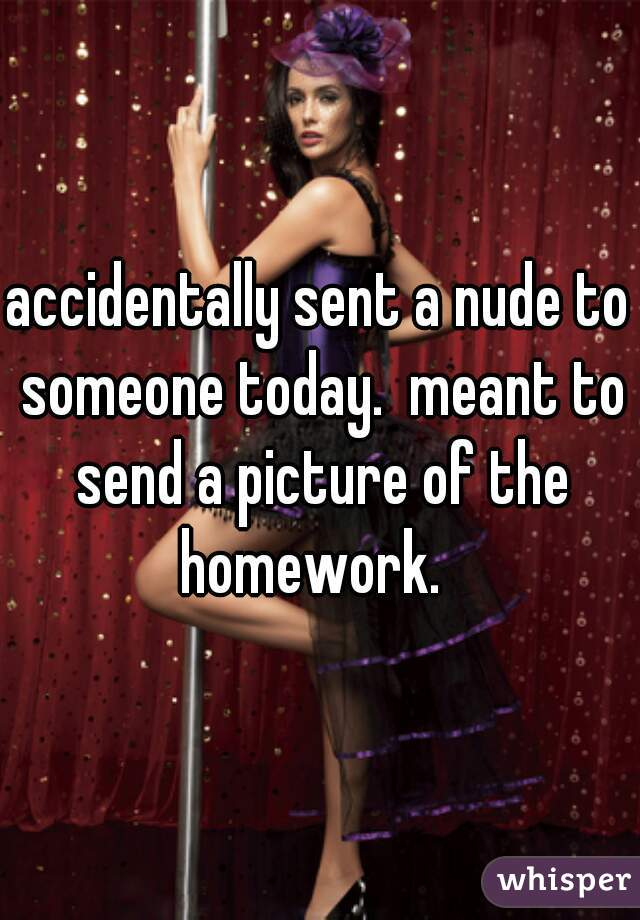 accidentally sent a nude to someone today.  meant to send a picture of the homework.