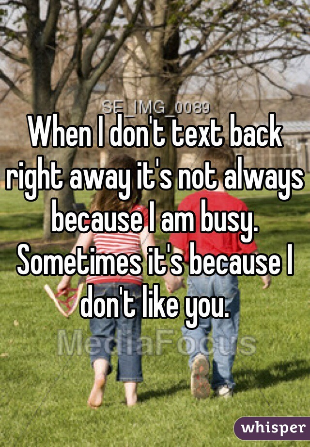 When I don't text back right away it's not always because I am busy. Sometimes it's because I don't like you.