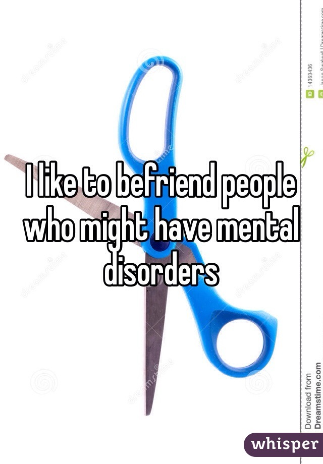 I like to befriend people who might have mental disorders