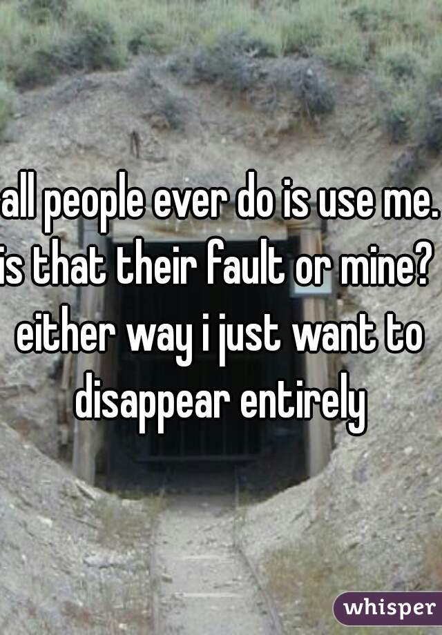 all people ever do is use me.  is that their fault or mine?  either way i just want to disappear entirely