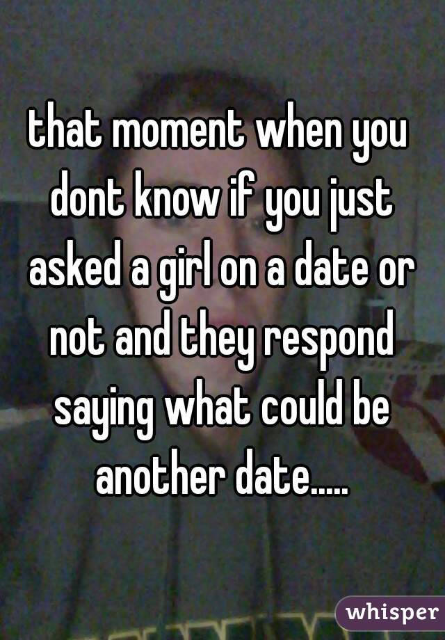 that moment when you dont know if you just asked a girl on a date or not and they respond saying what could be another date.....