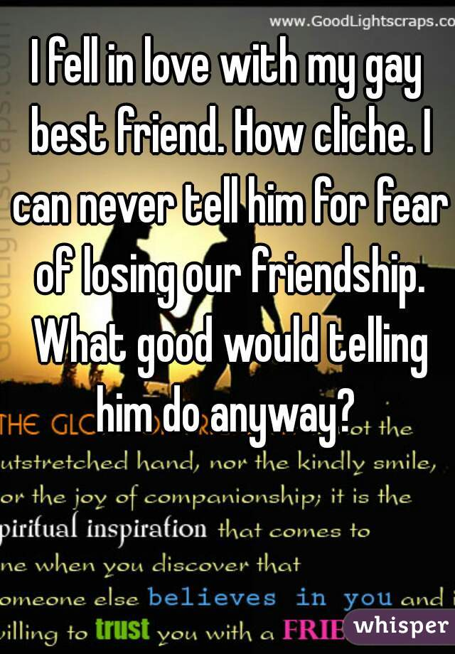 I fell in love with my gay best friend. How cliche. I can never tell him for fear of losing our friendship. What good would telling him do anyway?
