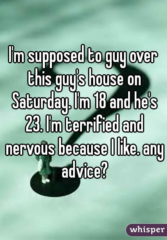 I'm supposed to guy over this guy's house on Saturday. I'm 18 and he's 23. I'm terrified and nervous because I like. any advice?