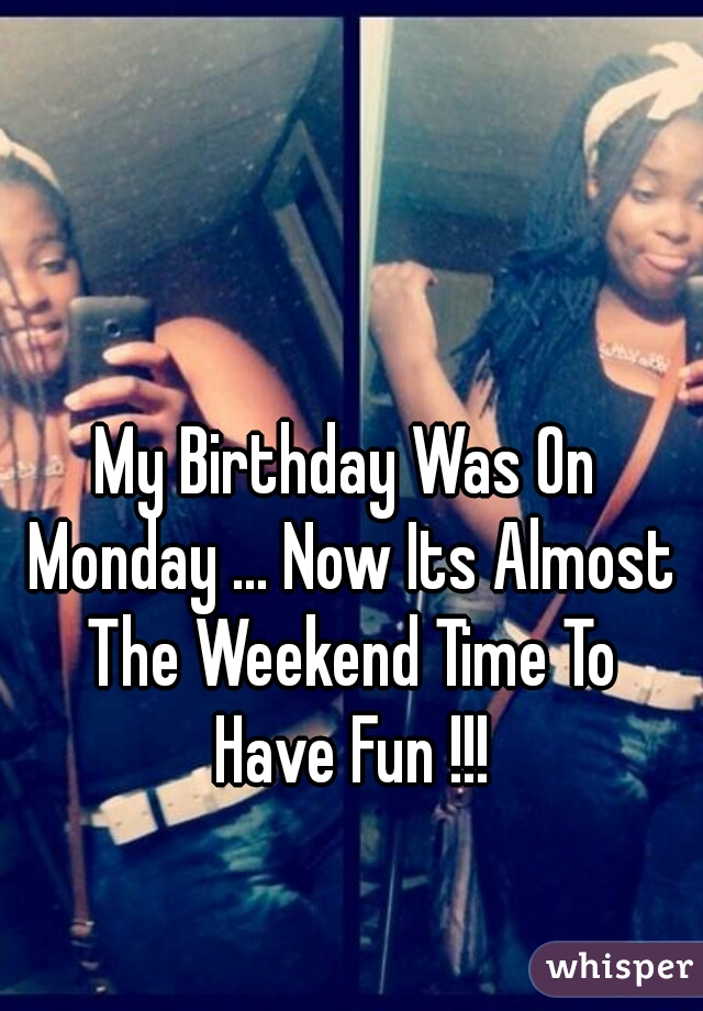 My Birthday Was On Monday ... Now Its Almost The Weekend Time To Have Fun !!!