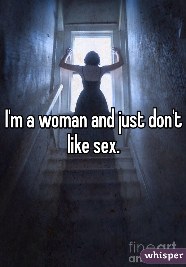 I'm a woman and just don't like sex.