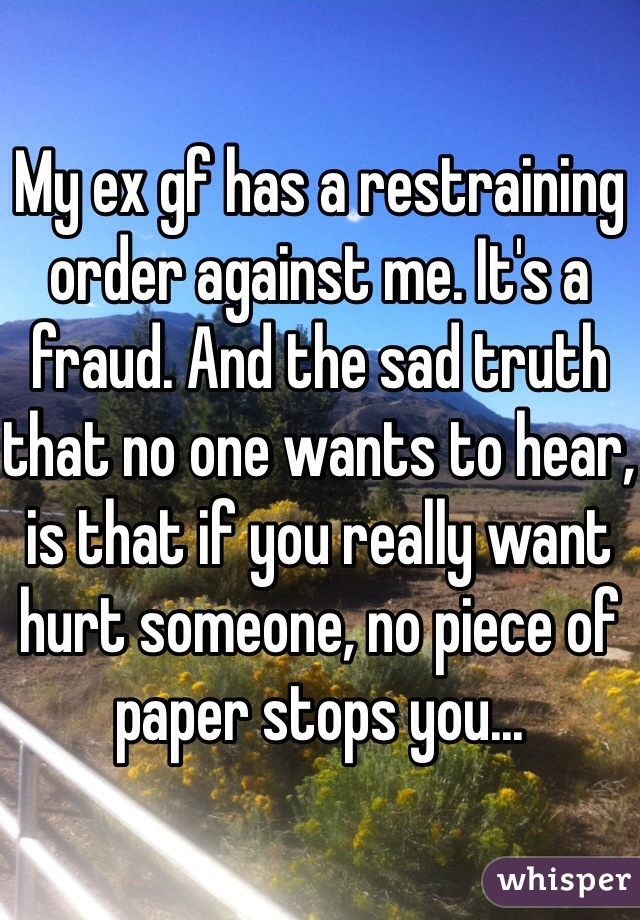 My ex gf has a restraining order against me. It's a fraud. And the sad truth that no one wants to hear, is that if you really want hurt someone, no piece of paper stops you...