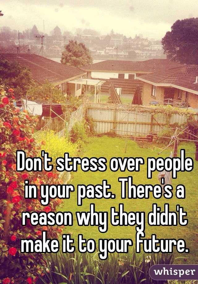 Don't stress over people in your past. There's a reason why they didn't make it to your future.