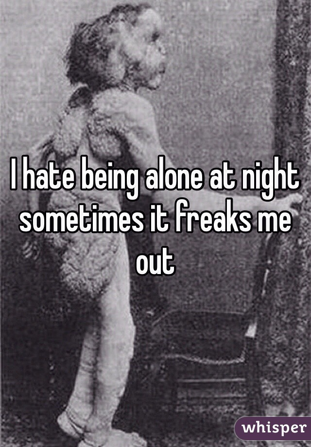 I hate being alone at night sometimes it freaks me out