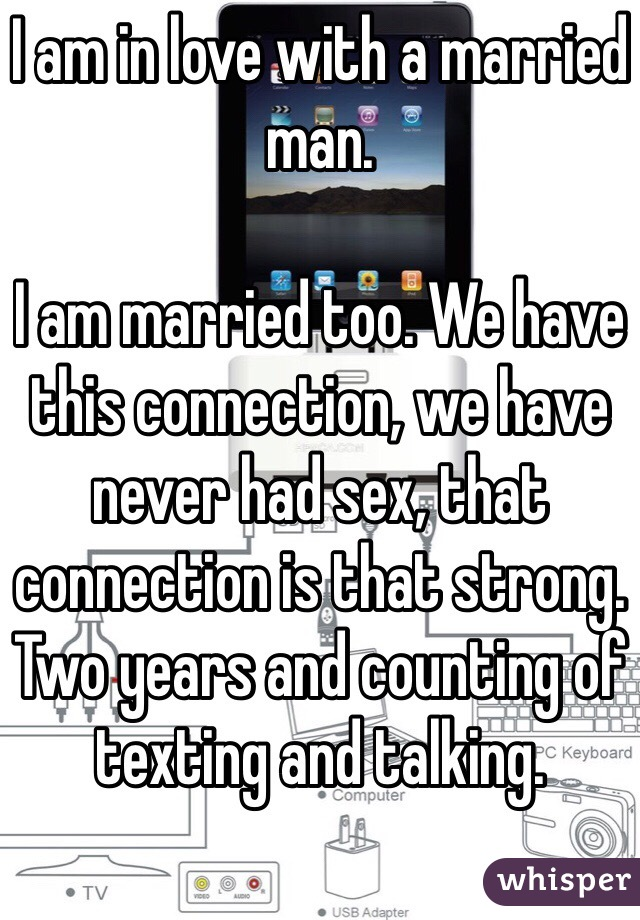 I am in love with a married man.   I am married too. We have this connection, we have never had sex, that connection is that strong. Two years and counting of texting and talking.