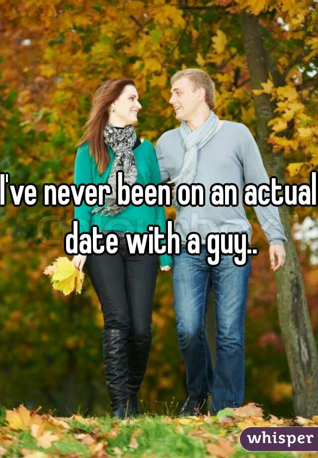 I've never been on an actual date with a guy..