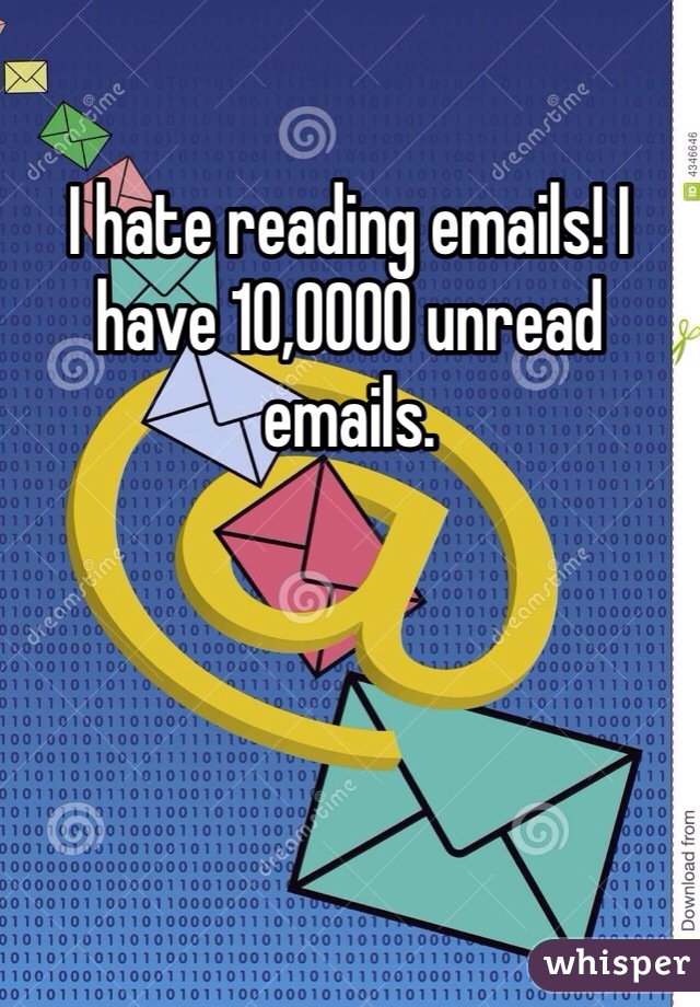 I hate reading emails! I have 10,0000 unread emails.