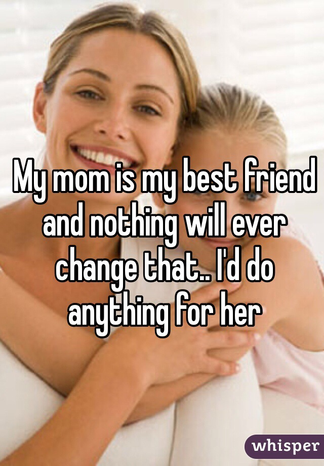 My mom is my best friend and nothing will ever change that.. I'd do anything for her