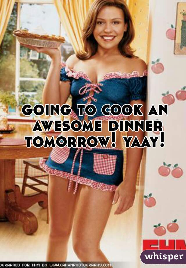 going to cook an awesome dinner tomorrow! yaay!