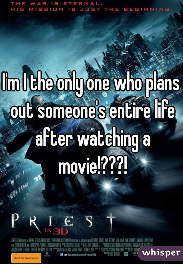 I'm I the only one who plans out someone's entire life after watching a movie!???!