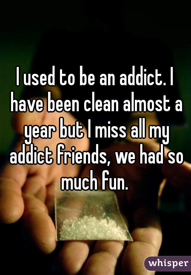 I used to be an addict. I have been clean almost a year but I miss all my addict friends, we had so much fun.