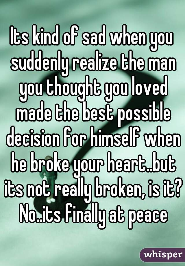 Its kind of sad when you suddenly realize the man you thought you loved made the best possible decision for himself when he broke your heart..but its not really broken, is it? No..its finally at peace