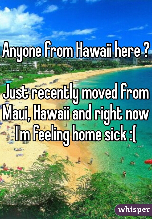Anyone from Hawaii here ?   Just recently moved from Maui, Hawaii and right now I'm feeling home sick :(