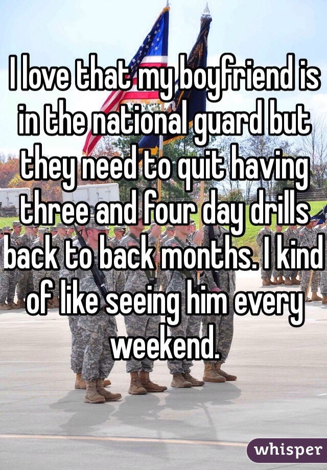 I love that my boyfriend is in the national guard but they need to quit having three and four day drills back to back months. I kind of like seeing him every weekend.