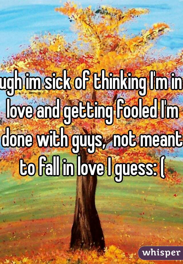 ugh im sick of thinking I'm in love and getting fooled I'm done with guys,  not meant to fall in love I guess: (