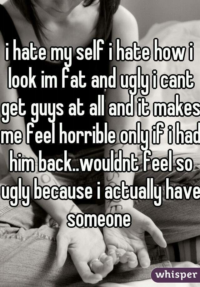 i hate my self i hate how i look im fat and ugly i cant get guys at all and it makes me feel horrible only if i had him back..wouldnt feel so ugly because i actually have someone