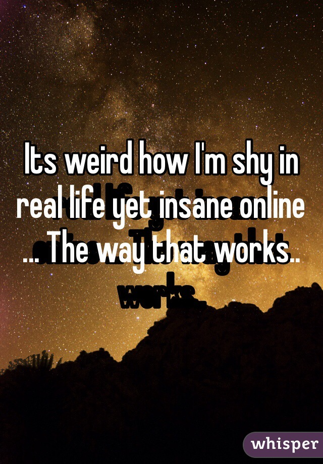 Its weird how I'm shy in real life yet insane online ... The way that works..