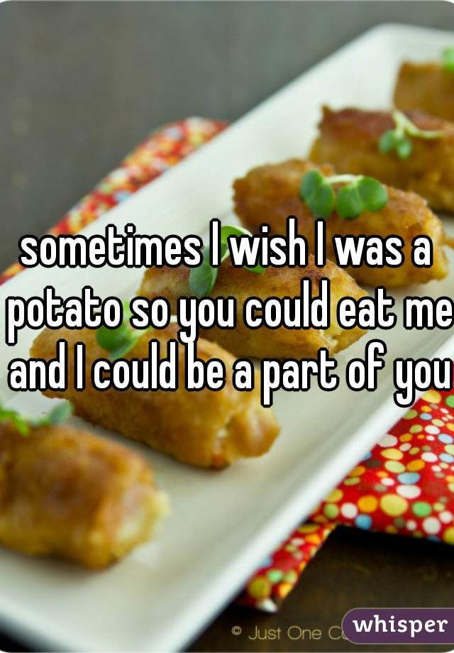 sometimes I wish I was a potato so you could eat me and I could be a part of you