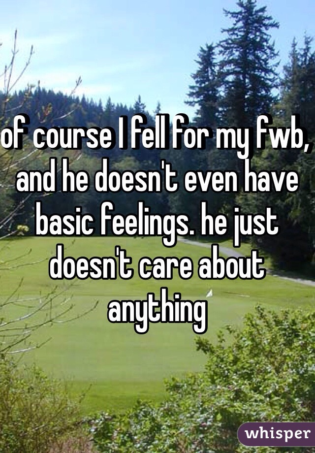 of course I fell for my fwb, and he doesn't even have basic feelings. he just doesn't care about anything