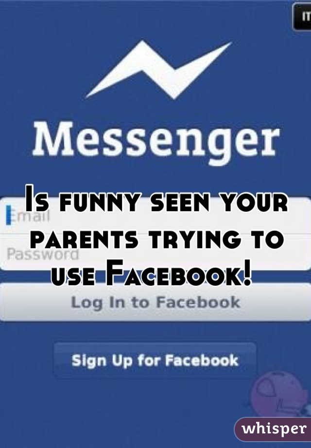 Is funny seen your parents trying to use Facebook!