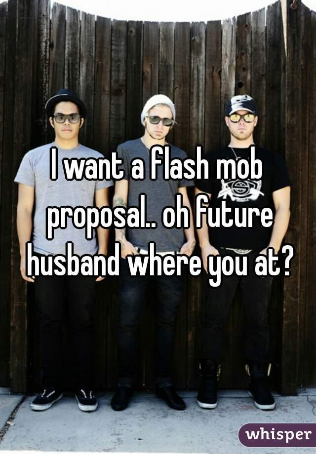 I want a flash mob proposal.. oh future husband where you at?