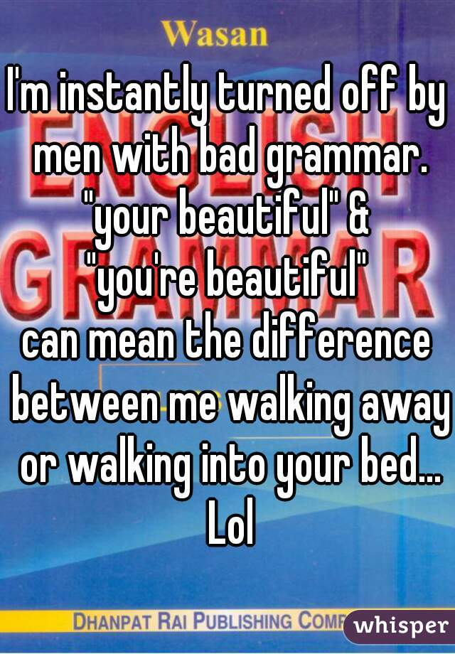 """I'm instantly turned off by men with bad grammar. """"your beautiful"""" & """"you're beautiful"""" can mean the difference between me walking away or walking into your bed... Lol"""