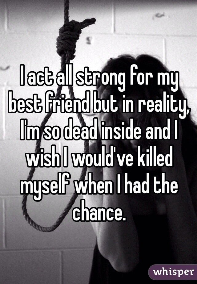 I act all strong for my best friend but in reality, I'm so dead inside and I wish I would've killed myself when I had the chance.