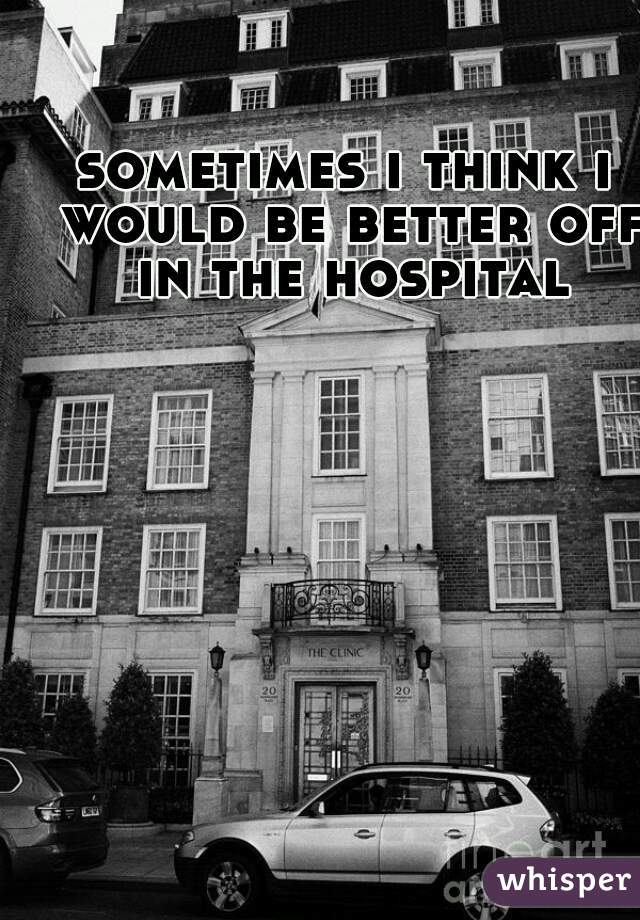 sometimes i think i would be better off in the hospital