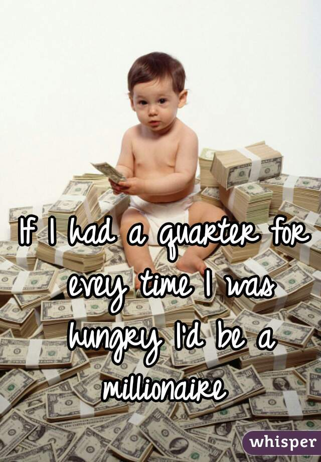 If I had a quarter for evey time I was hungry I'd be a millionaire