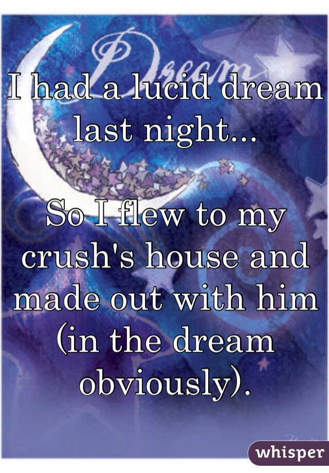 I had a lucid dream last night...  So I flew to my crush's house and made out with him (in the dream obviously).